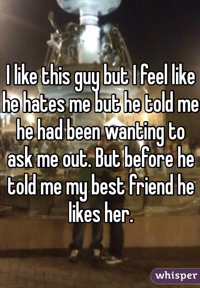 I like this guy but I feel like he hates me but he told me he had been wanting to ask me out. But before he told me my best friend he likes her.