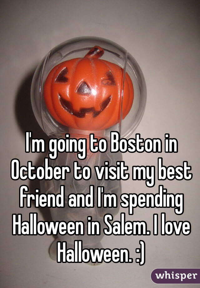 I'm going to Boston in October to visit my best friend and I'm spending Halloween in Salem. I love Halloween. :)