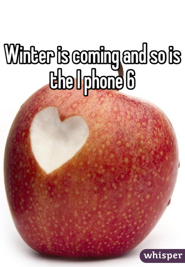 Winter is coming and so is the I phone 6