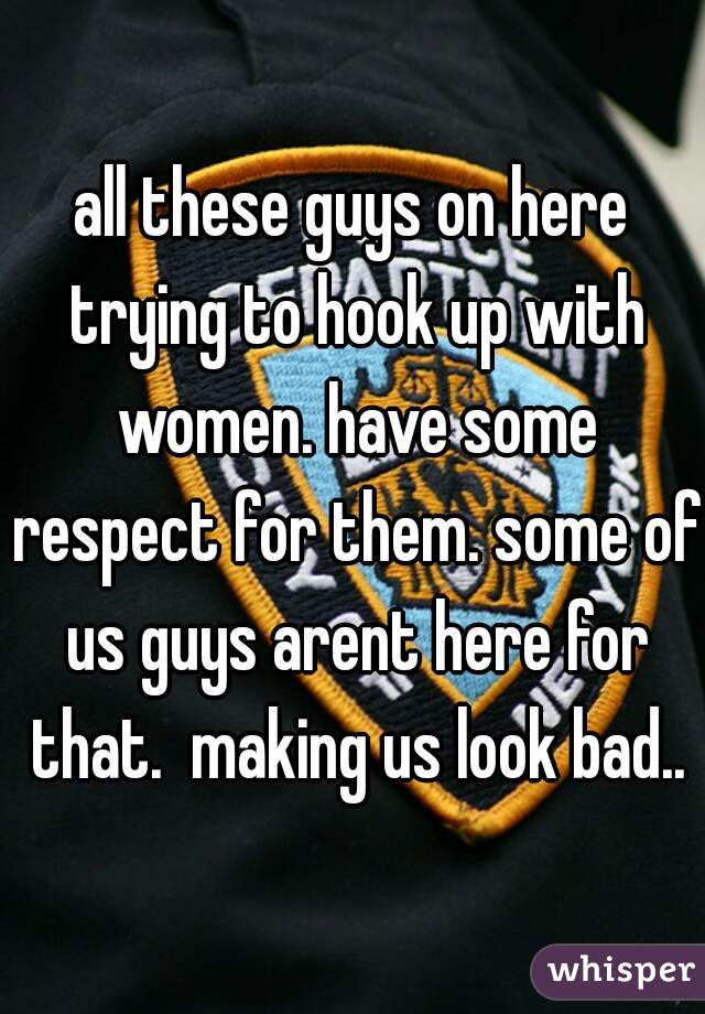 all these guys on here trying to hook up with women. have some respect for them. some of us guys arent here for that.  making us look bad..