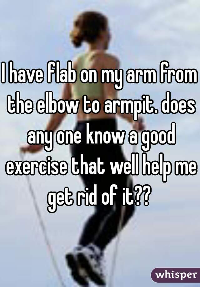 I have flab on my arm from the elbow to armpit. does any one know a good exercise that well help me get rid of it??