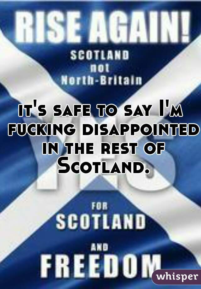 it's safe to say I'm fucking disappointed in the rest of Scotland.