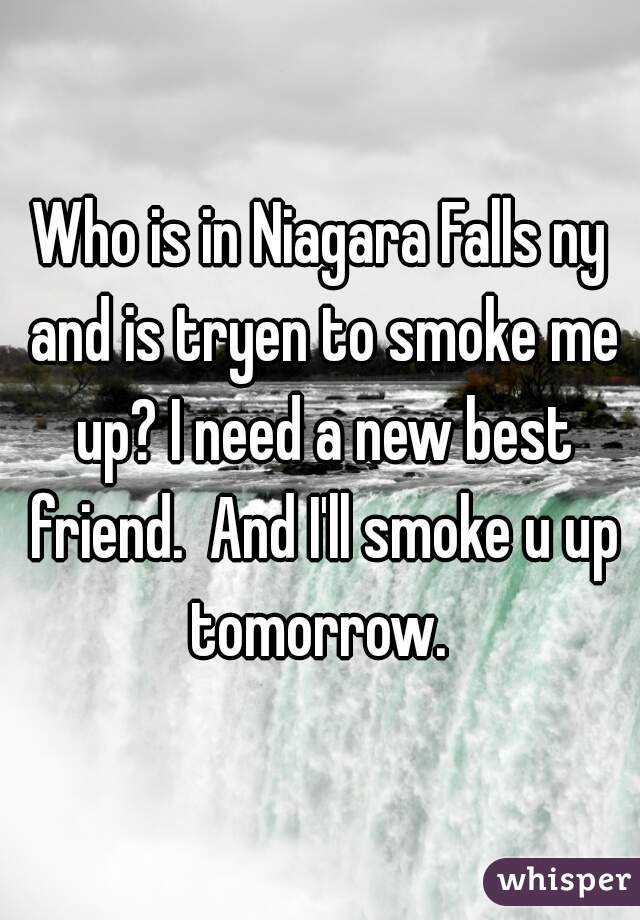 Who is in Niagara Falls ny and is tryen to smoke me up? I need a new best friend.  And I'll smoke u up tomorrow.