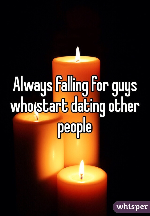 Always falling for guys who start dating other people