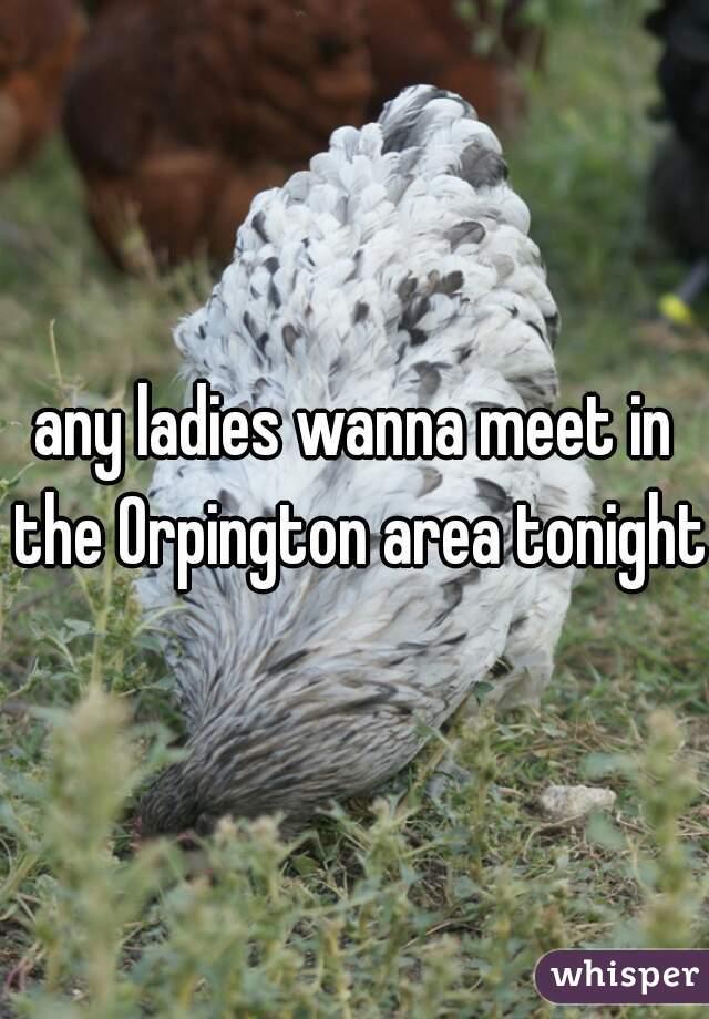 any ladies wanna meet in the Orpington area tonight