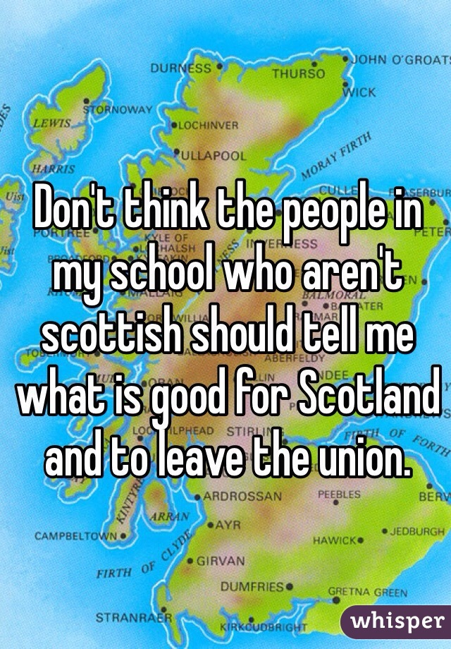 Don't think the people in my school who aren't scottish should tell me what is good for Scotland and to leave the union.
