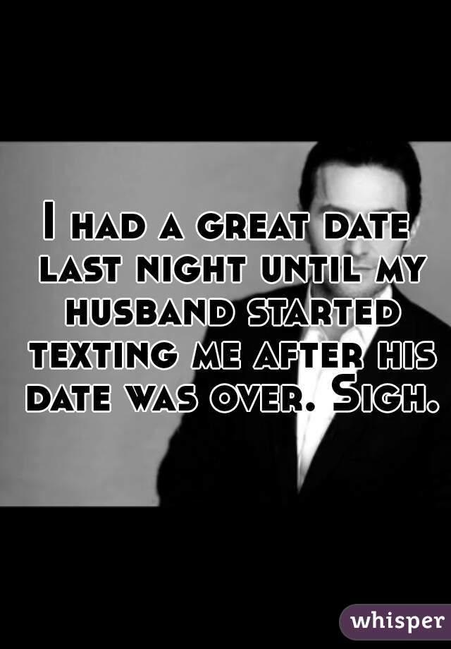 I had a great date last night until my husband started texting me after his date was over. Sigh.