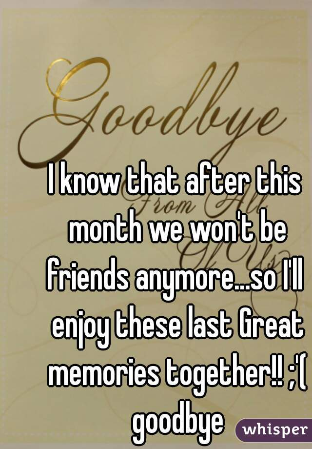 I know that after this month we won't be friends anymore...so I'll  enjoy these last Great memories together!! ;'( goodbye
