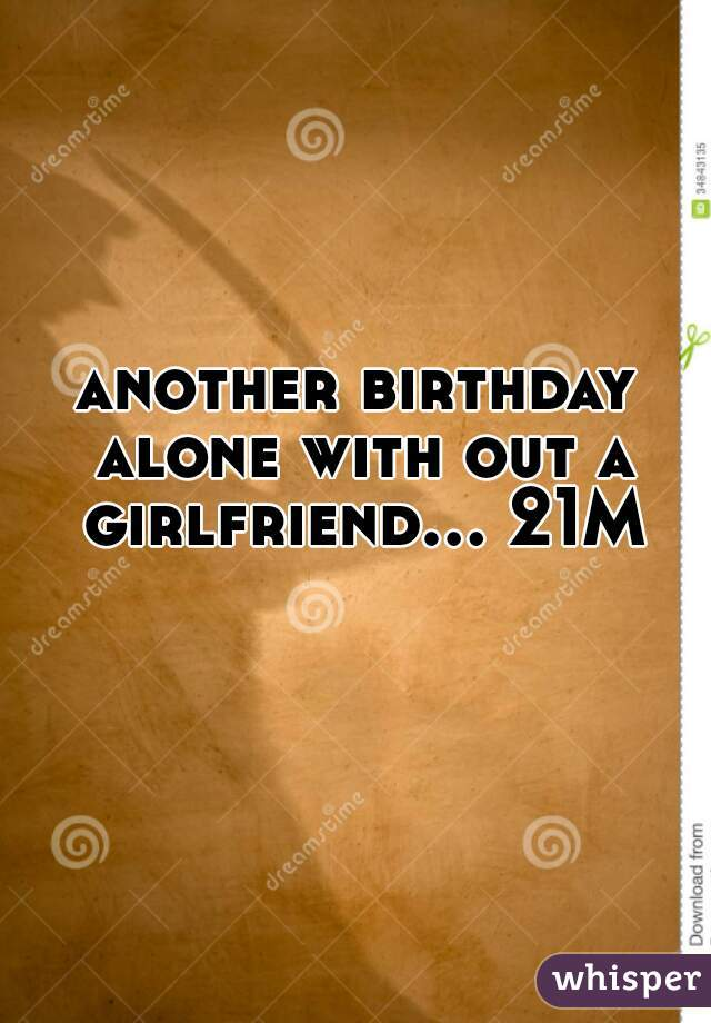 another birthday alone with out a girlfriend... 21M