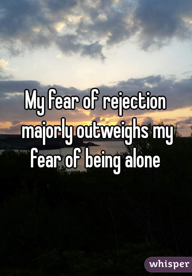 My fear of rejection majorly outweighs my fear of being alone