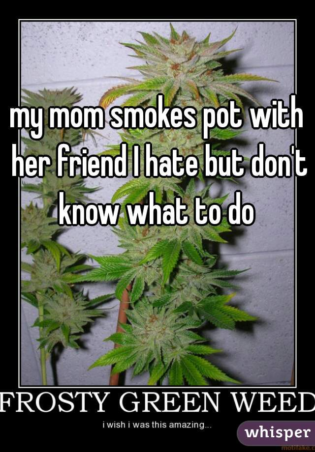my mom smokes pot with her friend I hate but don't know what to do