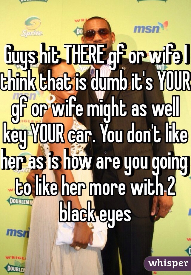 Guys hit THERE gf or wife I think that is dumb it's YOUR gf or wife might as well key YOUR car. You don't like her as is how are you going to like her more with 2 black eyes