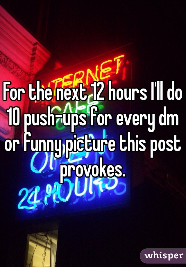 For the next 12 hours I'll do 10 push-ups for every dm or funny picture this post provokes.