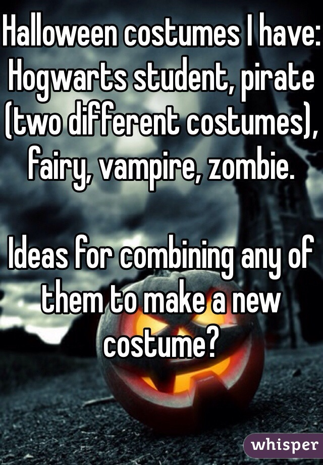 Halloween costumes I have: Hogwarts student, pirate (two different costumes), fairy, vampire, zombie.  Ideas for combining any of them to make a new costume?
