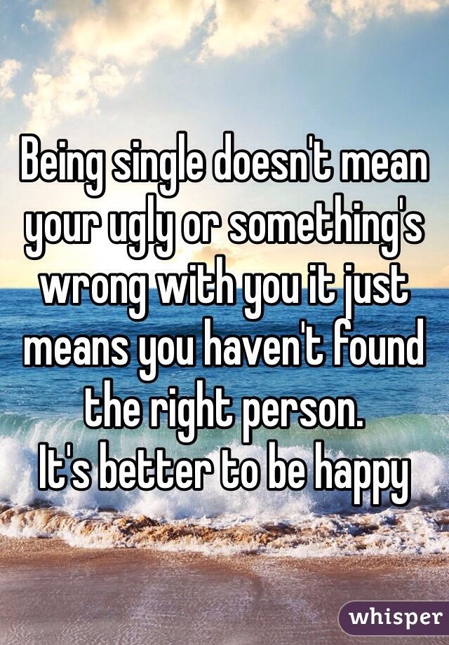 Being single doesn't mean your ugly or something's wrong with you it just means you haven't found the right person.  It's better to be happy