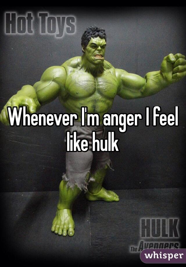Whenever I'm anger I feel like hulk