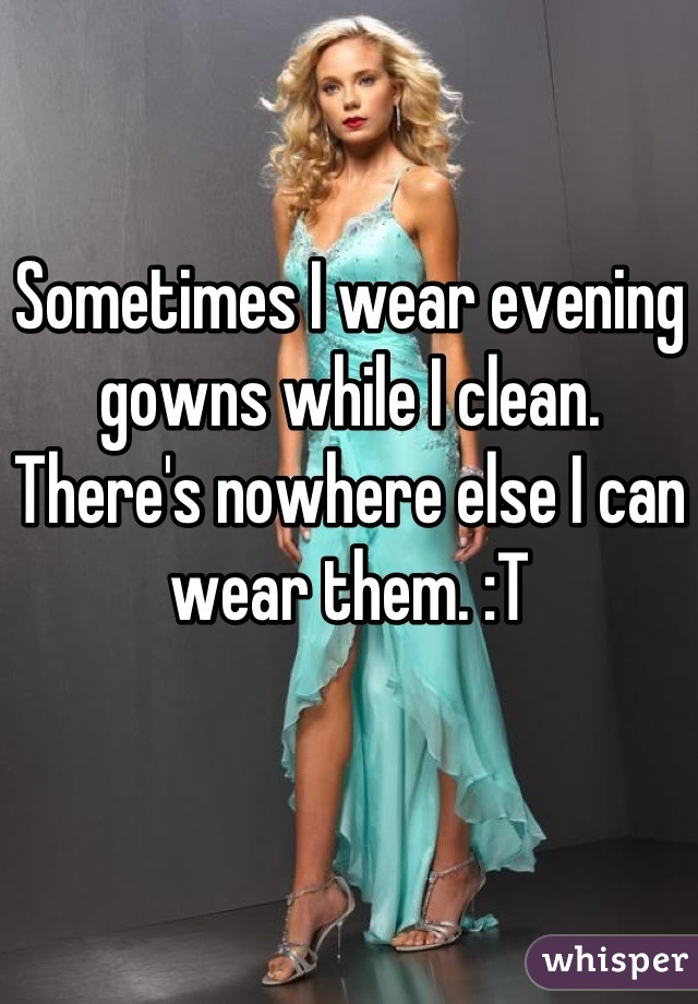 Sometimes I wear evening gowns while I clean. There's nowhere else I can wear them. :T