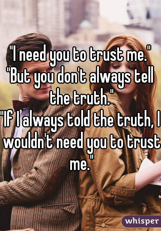 """I need you to trust me."" ""But you don't always tell the truth."" ""If I always told the truth, I wouldn't need you to trust me."""
