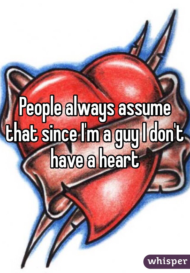 People always assume that since I'm a guy I don't have a heart