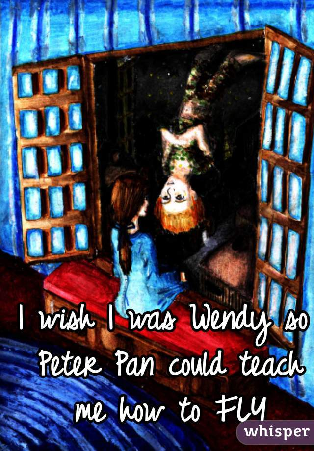 I wish I was Wendy so Peter Pan could teach me how to FLY