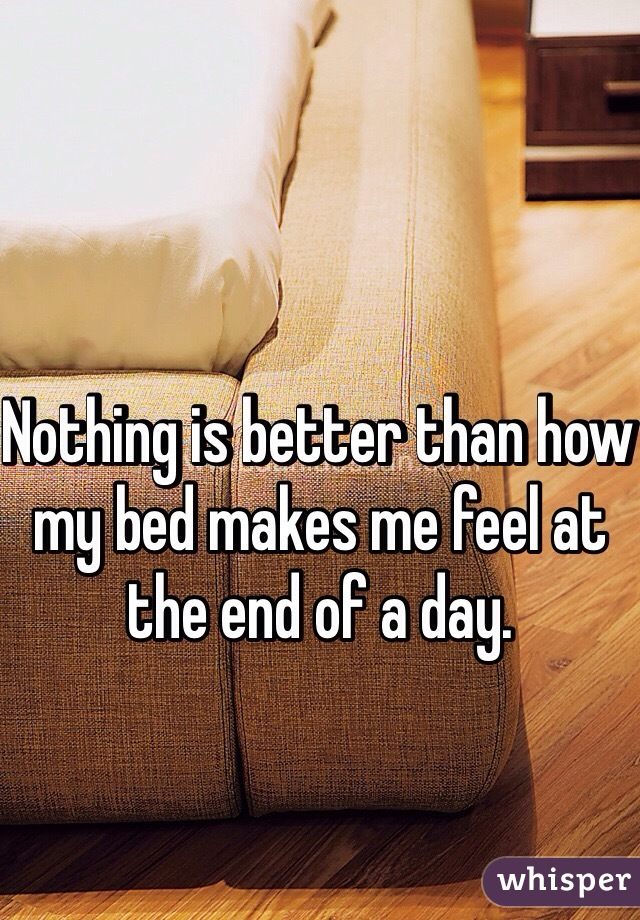 Nothing is better than how my bed makes me feel at the end of a day.