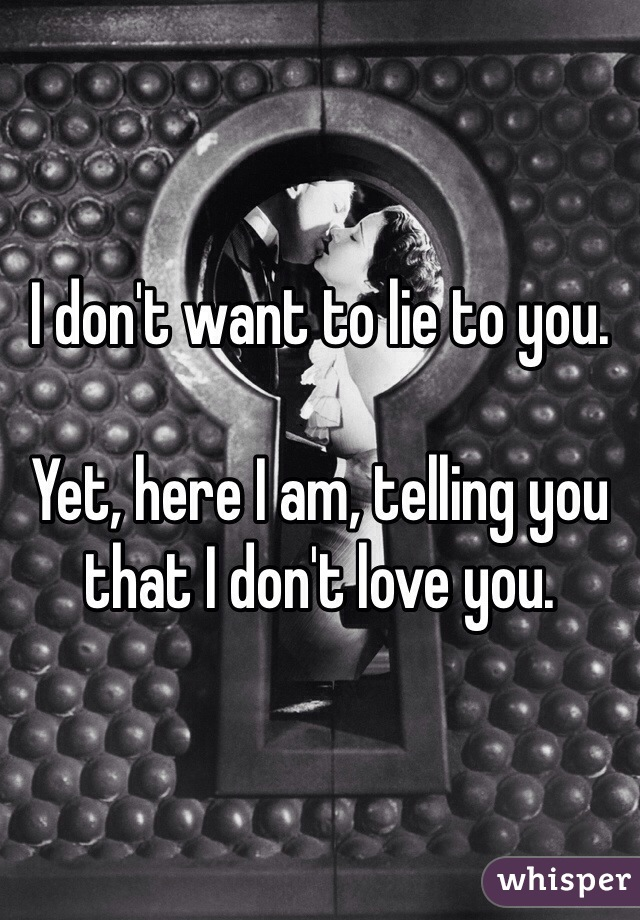 I don't want to lie to you.   Yet, here I am, telling you that I don't love you.