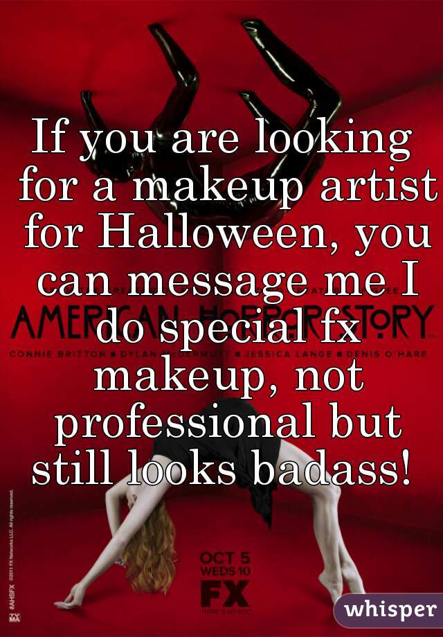 If you are looking for a makeup artist for Halloween, you can message me I do special fx makeup, not professional but still looks badass!