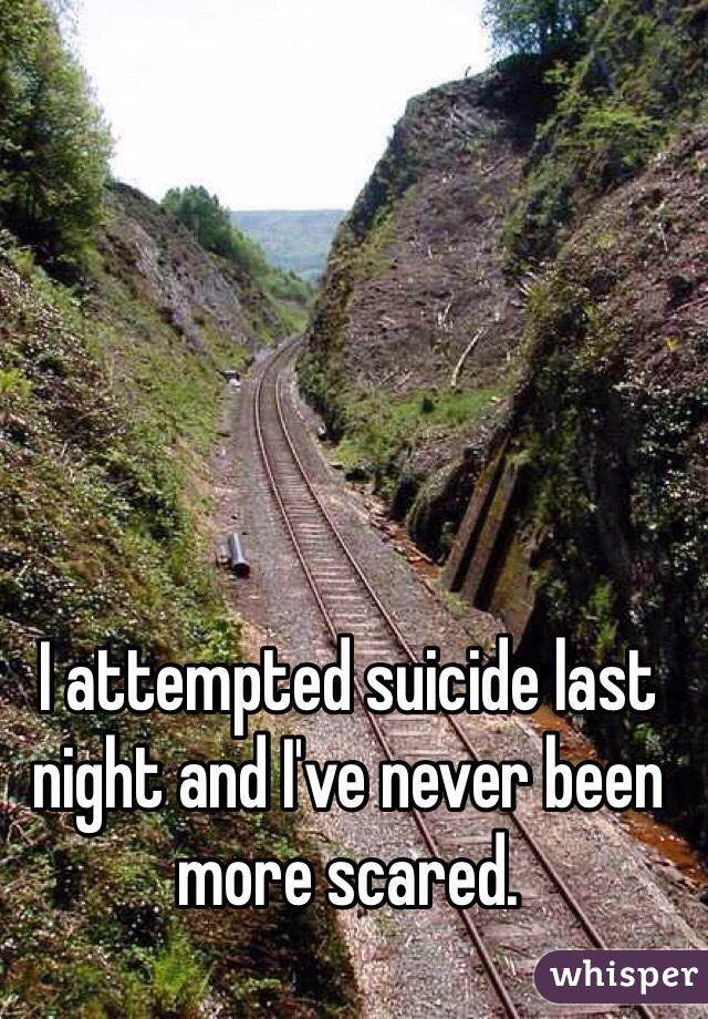 I attempted suicide last night and I've never been more scared.