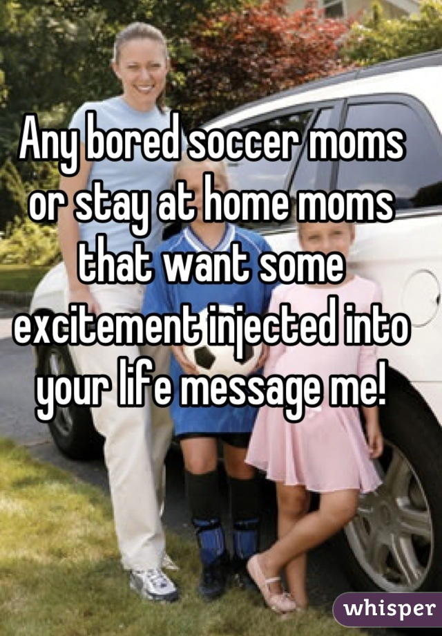 Any bored soccer moms or stay at home moms that want some excitement injected into your life message me!