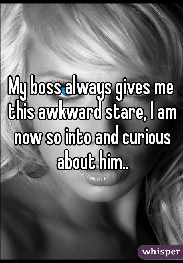 My boss always gives me this awkward stare, I am now so into and curious about him..