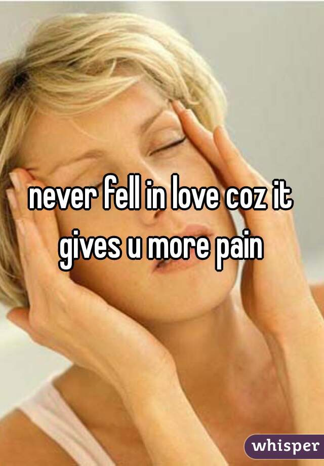 never fell in love coz it gives u more pain