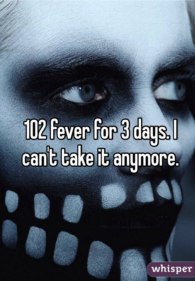 102 fever for 3 days. I can't take it anymore.