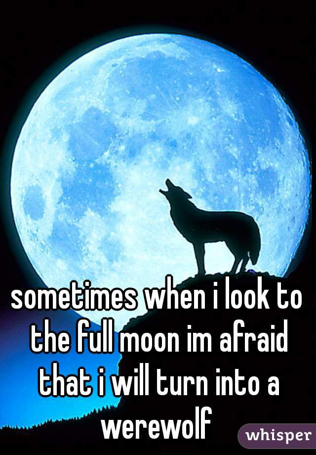 sometimes when i look to the full moon im afraid that i will turn into a werewolf