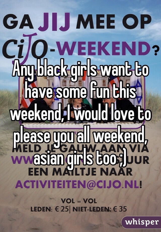 Any black girls want to have some fun this weekend, I would love to please you all weekend, asian girls too ;)