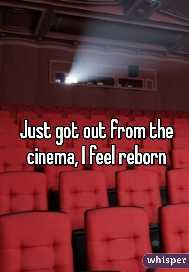 Just got out from the cinema, I feel reborn