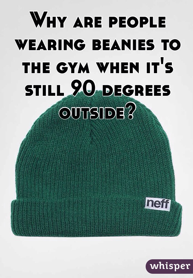 Why are people wearing beanies to the gym when it's still 90 degrees outside?