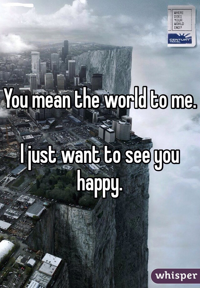 You mean the world to me.   I just want to see you happy.