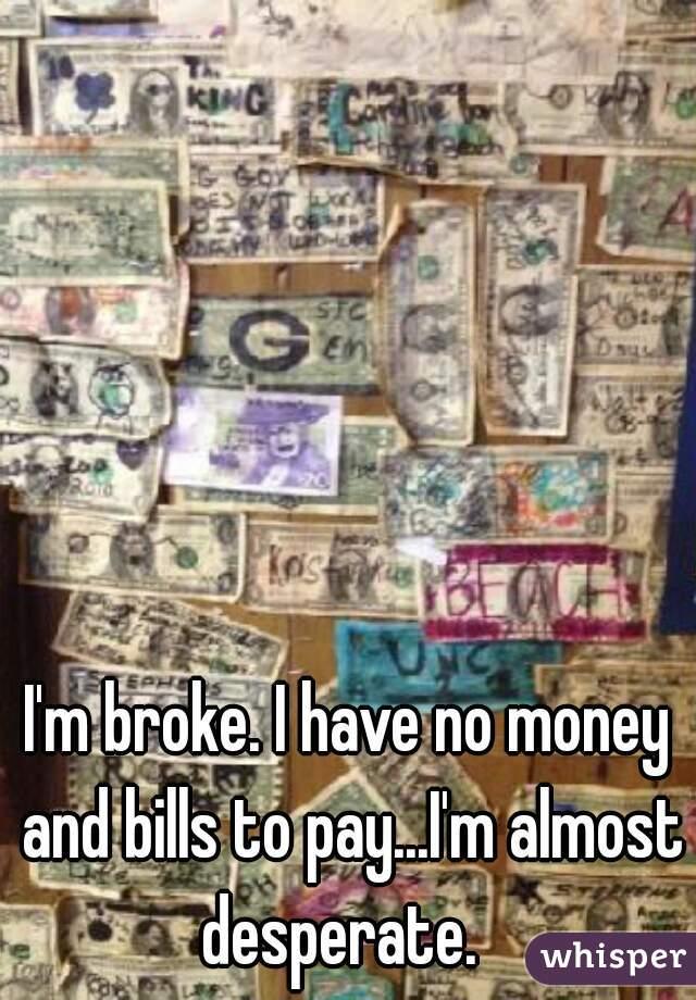 I'm broke. I have no money and bills to pay...I'm almost desperate.