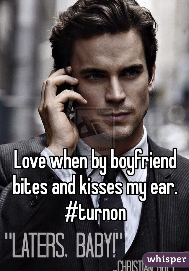 Love when by boyfriend bites and kisses my ear. #turnon