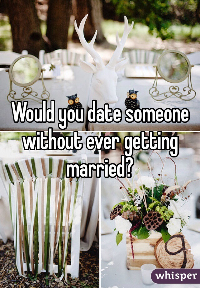 Would you date someone without ever getting married?