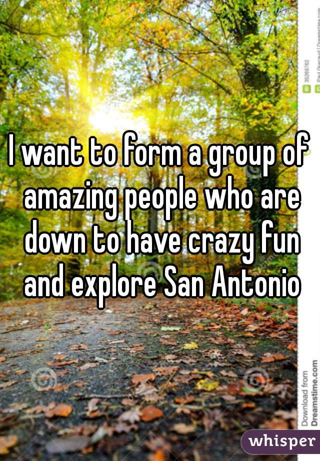 I want to form a group of amazing people who are down to have crazy fun and explore San Antonio