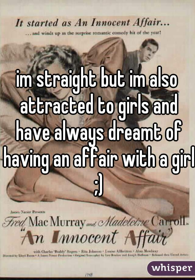 im straight but im also attracted to girls and have always dreamt of having an affair with a girl ;)