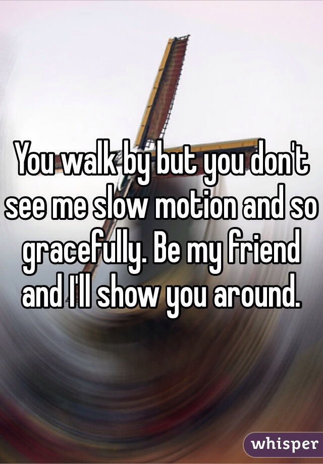 You walk by but you don't see me slow motion and so gracefully. Be my friend and I'll show you around.