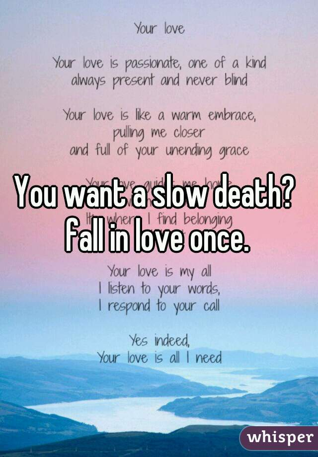 You want a slow death?    fall in love once.