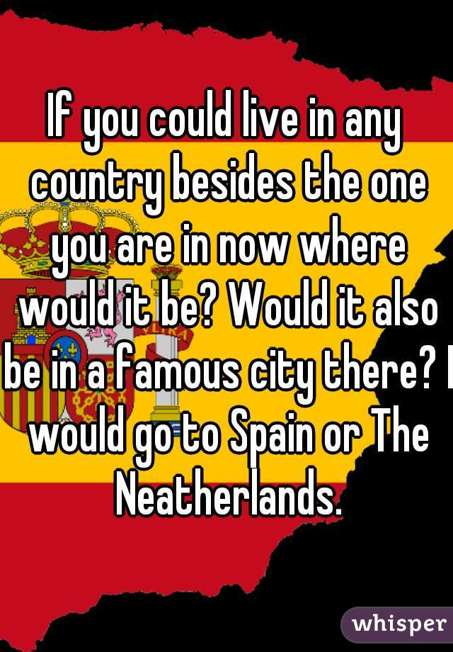 If you could live in any country besides the one you are in now where would it be? Would it also be in a famous city there? I would go to Spain or The Neatherlands.