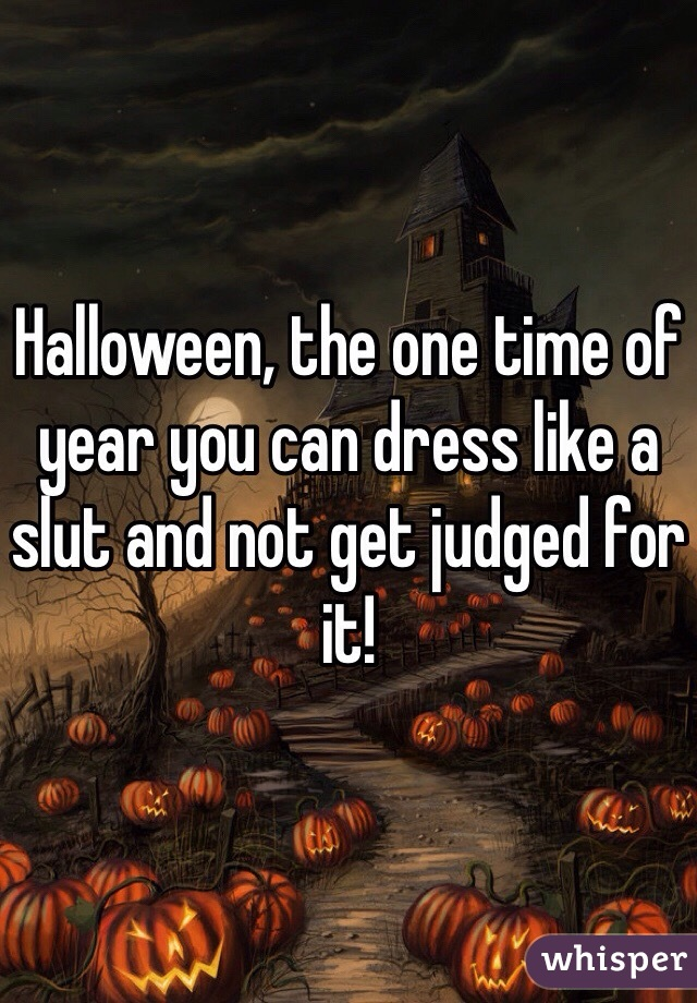 Halloween, the one time of year you can dress like a slut and not get judged for it!