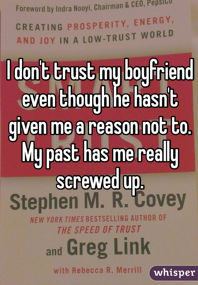 I don't trust my boyfriend even though he hasn't given me a reason not to. My past has me really screwed up.