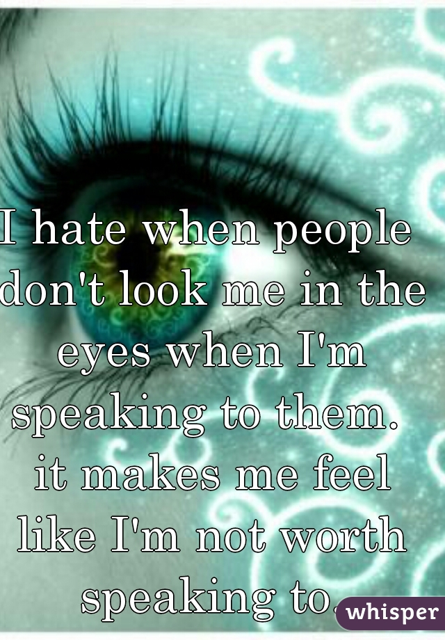 I hate when people don't look me in the eyes when I'm speaking to them.  it makes me feel like I'm not worth speaking to.