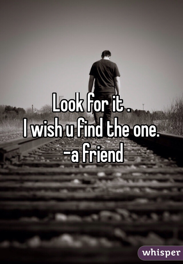 Look for it . I wish u find the one.  -a friend