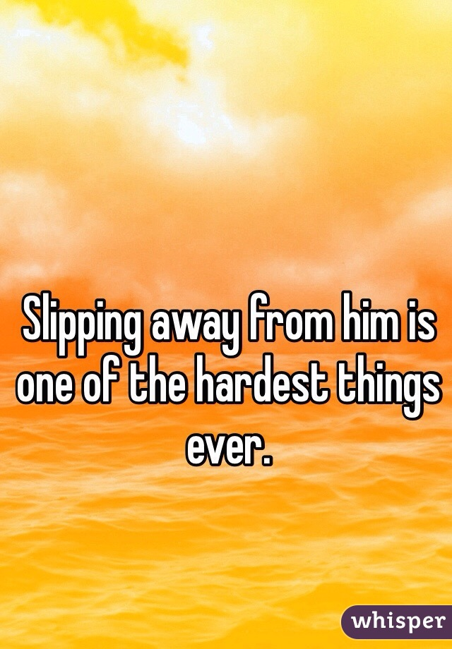 Slipping away from him is one of the hardest things ever.